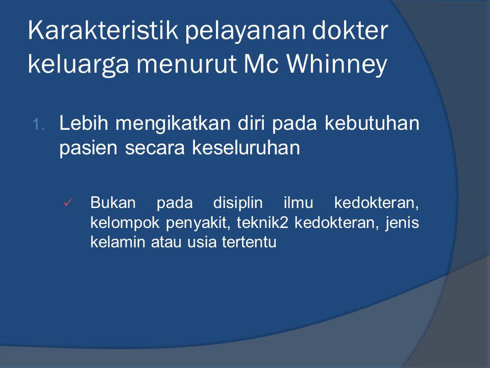 Karakteristik pelayanan dokter keluarga menurut Mc Whinney 1. Lebih mengikatkan diri pada kebutuhan pasien secara keseluruhan  Bukan pada disiplin il