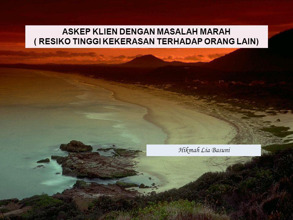 ASKEP KLIEN DENGAN MASALAH MARAH ( RESIKO TINGGI KEKERASAN TERHADAP ORANG LAIN) Hikmah Lia Basuni