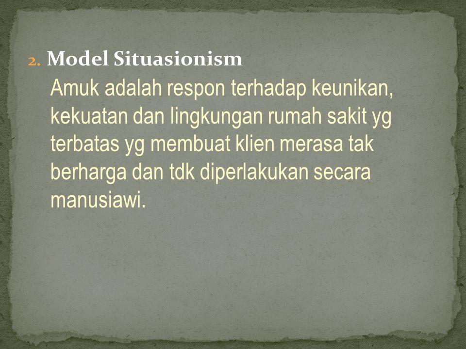 2. Model Situasionism Amuk adalah respon terhadap keunikan, kekuatan dan lingkungan rumah sakit yg terbatas yg membuat klien merasa tak berharga dan t