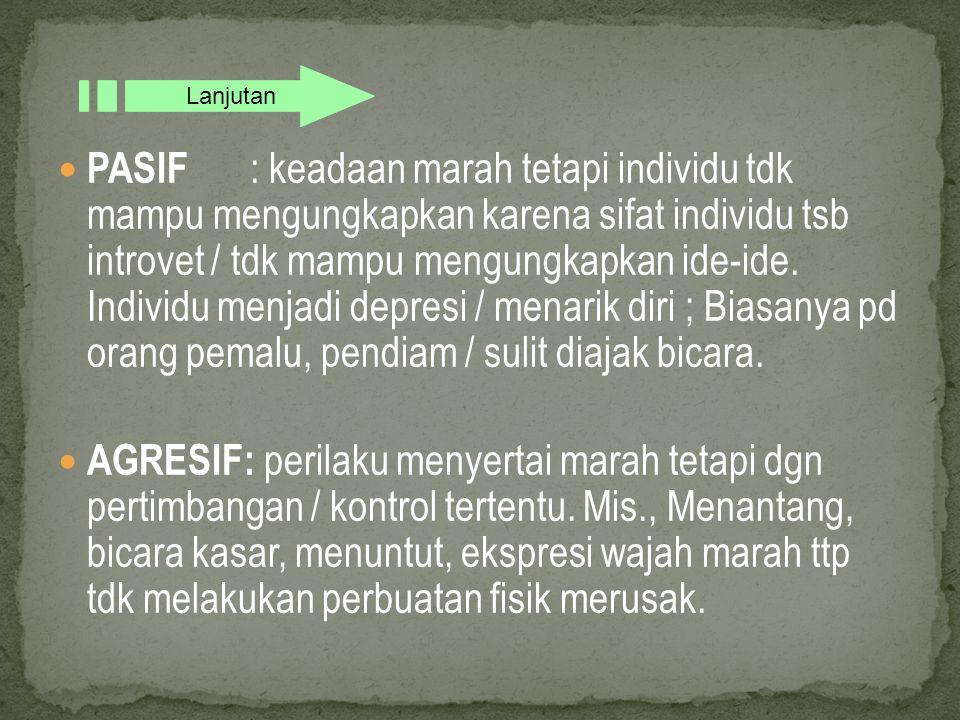 PASIF : keadaan marah tetapi individu tdk mampu mengungkapkan karena sifat individu tsb introvet / tdk mampu mengungkapkan ide-ide.