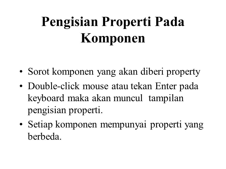 Pengisian Properti Pada Komponen •Sorot komponen yang akan diberi property •Double-click mouse atau tekan Enter pada keyboard maka akan muncul tampilan pengisian properti.