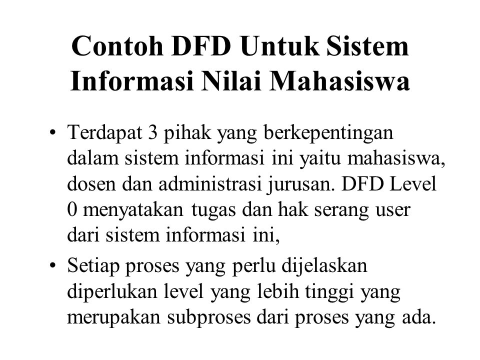 Contoh DFD Untuk Sistem Informasi Nilai Mahasiswa •Terdapat 3 pihak yang berkepentingan dalam sistem informasi ini yaitu mahasiswa, dosen dan administ