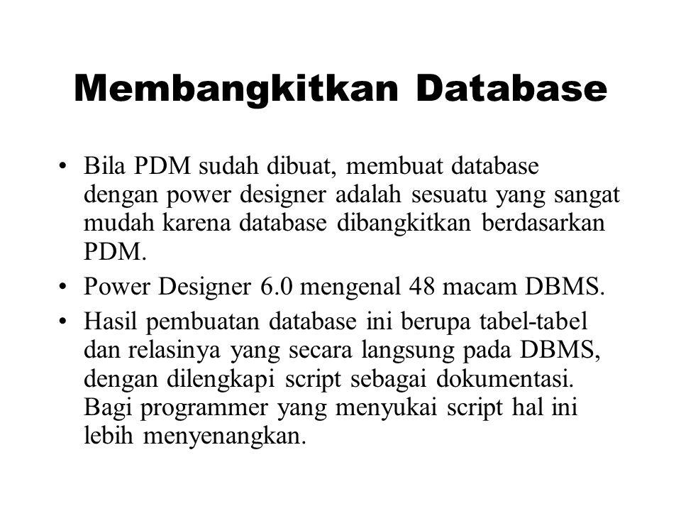 Membangkitkan Database •Bila PDM sudah dibuat, membuat database dengan power designer adalah sesuatu yang sangat mudah karena database dibangkitkan berdasarkan PDM.