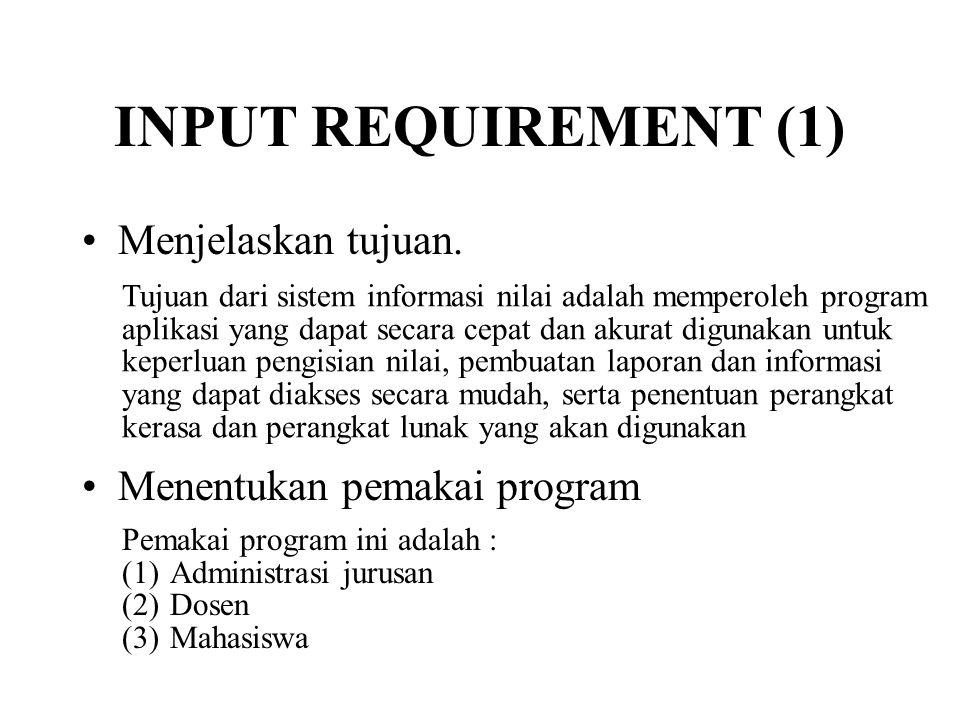 INPUT REQUIREMENT (1) •Menjelaskan tujuan. •Menentukan pemakai program Tujuan dari sistem informasi nilai adalah memperoleh program aplikasi yang dapa