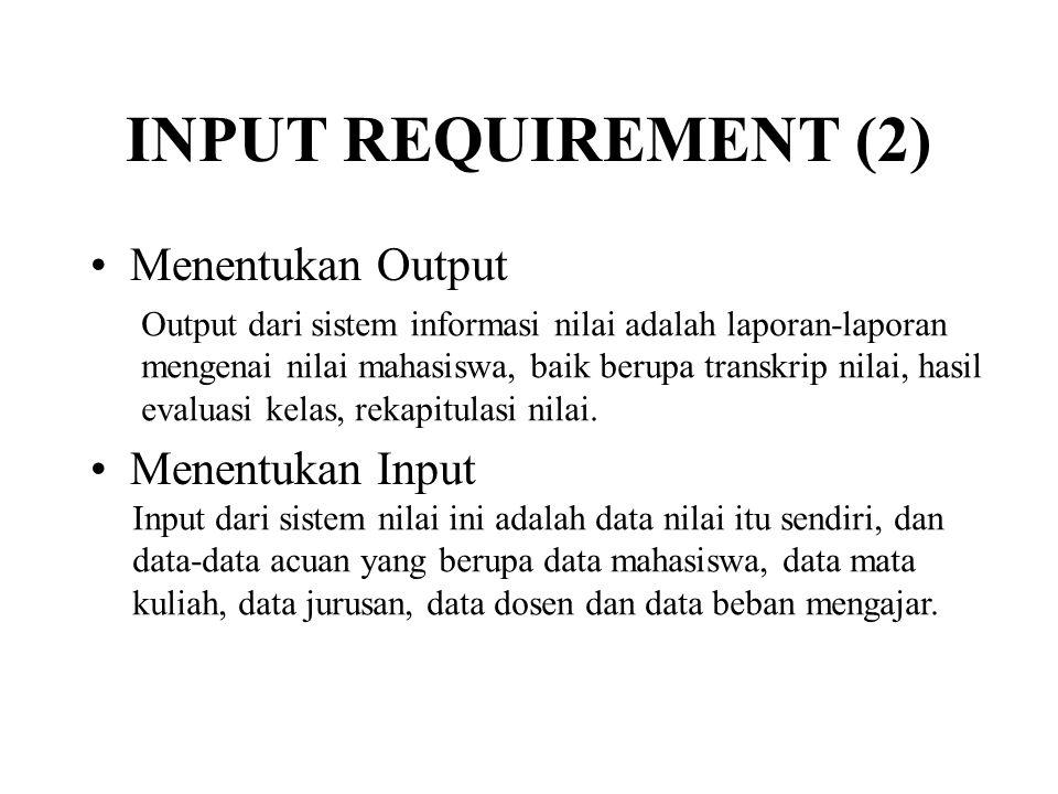 INPUT REQUIREMENT (2) •Menentukan Output •Menentukan Input Output dari sistem informasi nilai adalah laporan-laporan mengenai nilai mahasiswa, baik berupa transkrip nilai, hasil evaluasi kelas, rekapitulasi nilai.