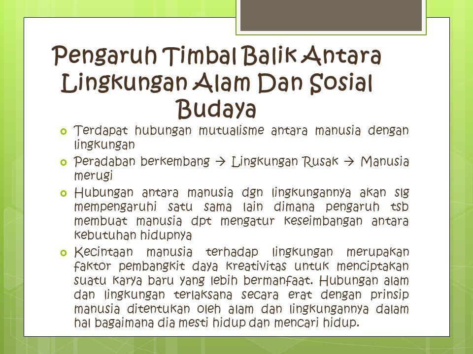 Pengaruh Timbal Balik Antara Lingkungan Alam Dan Sosial Budaya  Terdapat hubungan mutualisme antara manusia dengan lingkungan  Peradaban berkembang