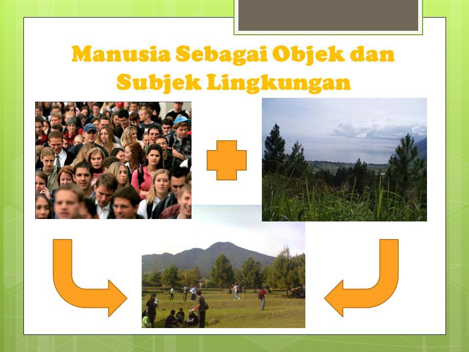 Manusia Sebagai Objek dan Subjek Lingkungan