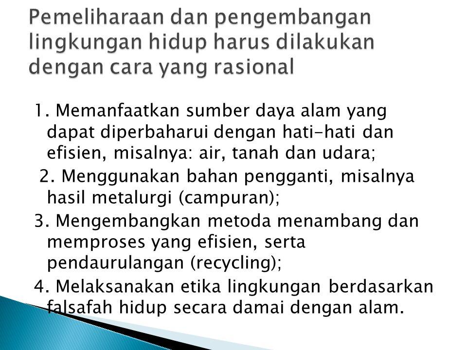 1. Memanfaatkan sumber daya alam yang dapat diperbaharui dengan hati-hati dan efisien, misalnya: air, tanah dan udara; 2. Menggunakan bahan pengganti,
