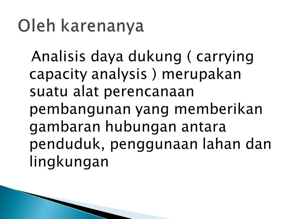 Analisis daya dukung ( carrying capacity analysis ) merupakan suatu alat perencanaan pembangunan yang memberikan gambaran hubungan antara penduduk, pe