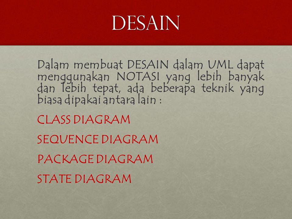 desain Dalam membuat DESAIN dalam UML dapat menggunakan NOTASI yang lebih banyak dan lebih tepat, ada beberapa teknik yang biasa dipakai antara lain : CLASS DIAGRAM SEQUENCE DIAGRAM PACKAGE DIAGRAM STATE DIAGRAM