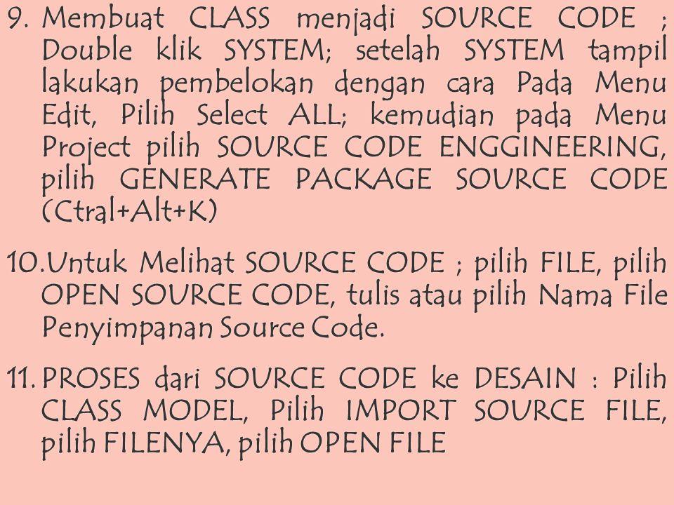 9.Membuat CLASS menjadi SOURCE CODE ; Double klik SYSTEM; setelah SYSTEM tampil lakukan pembelokan dengan cara Pada Menu Edit, Pilih Select ALL; kemudian pada Menu Project pilih SOURCE CODE ENGGINEERING, pilih GENERATE PACKAGE SOURCE CODE (Ctral+Alt+K) 10.Untuk Melihat SOURCE CODE ; pilih FILE, pilih OPEN SOURCE CODE, tulis atau pilih Nama File Penyimpanan Source Code.
