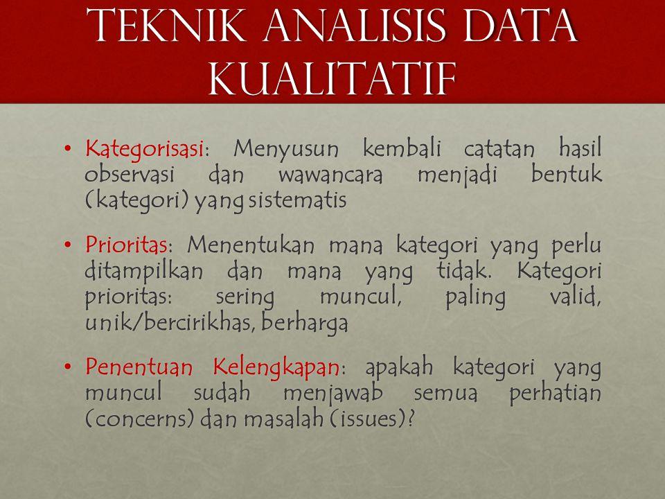 TEKNIK ANALISIS DATA KUALITATIF • Kategorisasi: Menyusun kembali catatan hasil observasi dan wawancara menjadi bentuk (kategori) yang sistematis • Prioritas: Menentukan mana kategori yang perlu ditampilkan dan mana yang tidak.