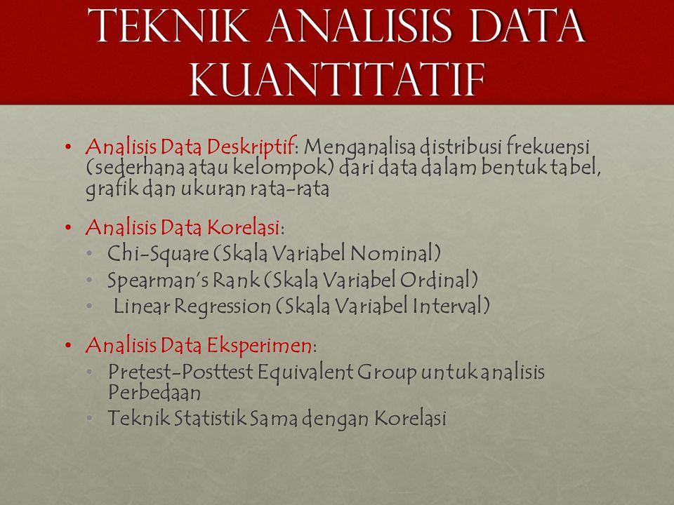 TEKNIK ANALISIS DATA KUANTITATIF • Analisis Data Deskriptif: Menganalisa distribusi frekuensi (sederhana atau kelompok) dari data dalam bentuk tabel, grafik dan ukuran rata-rata • Analisis Data Korelasi: • Chi-Square (Skala Variabel Nominal) • Spearman's Rank (Skala Variabel Ordinal) • Linear Regression (Skala Variabel Interval) • Analisis Data Eksperimen: • Pretest-Posttest Equivalent Group untuk analisis Perbedaan • Teknik Statistik Sama dengan Korelasi