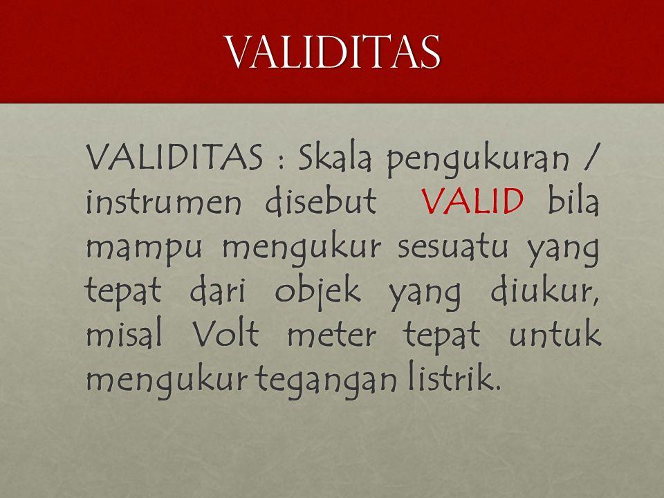 validitas VALIDITAS : Skala pengukuran / instrumen disebut VALID bila mampu mengukur sesuatu yang tepat dari objek yang diukur, misal Volt meter tepat untuk mengukur tegangan listrik.