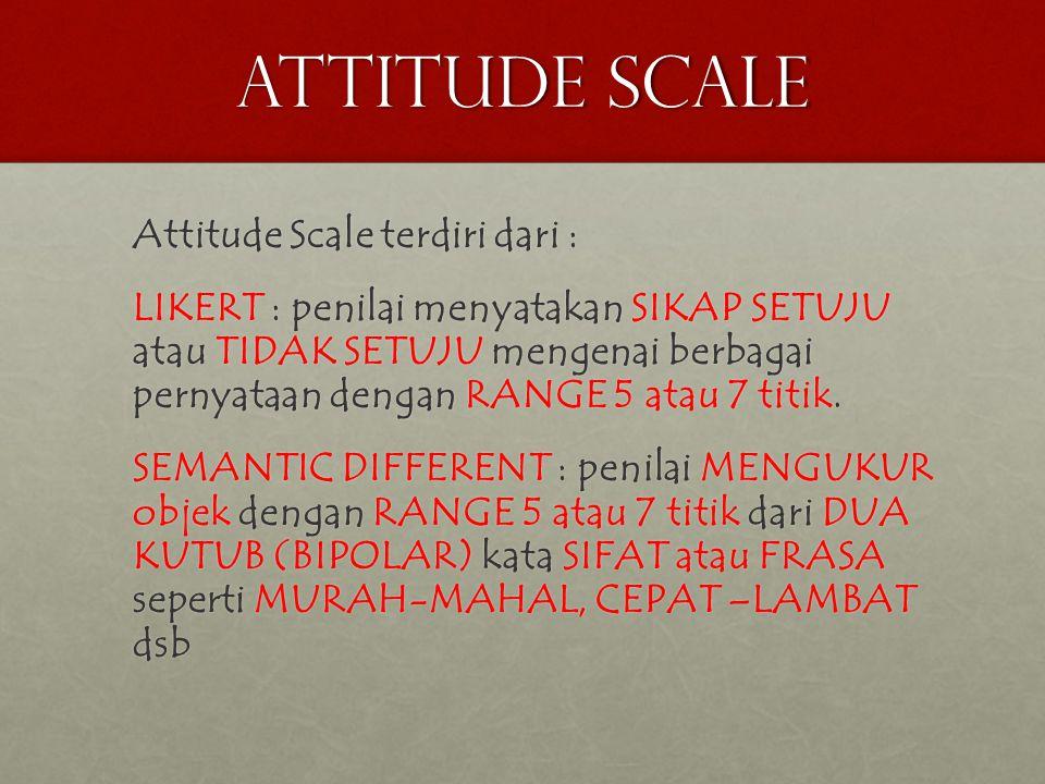 ATTITUDE SCALE Attitude Scale terdiri dari : LIKERT : penilai menyatakan SIKAP SETUJU atau TIDAK SETUJU mengenai berbagai pernyataan dengan RANGE 5 atau 7 titik.
