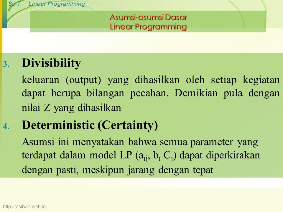 6s-7Linear Programming Asumsi-asumsi Dasar Linear Programming 3. Divisibility keluaran (output) yang dihasilkan oleh setiap kegiatan dapat berupa bila
