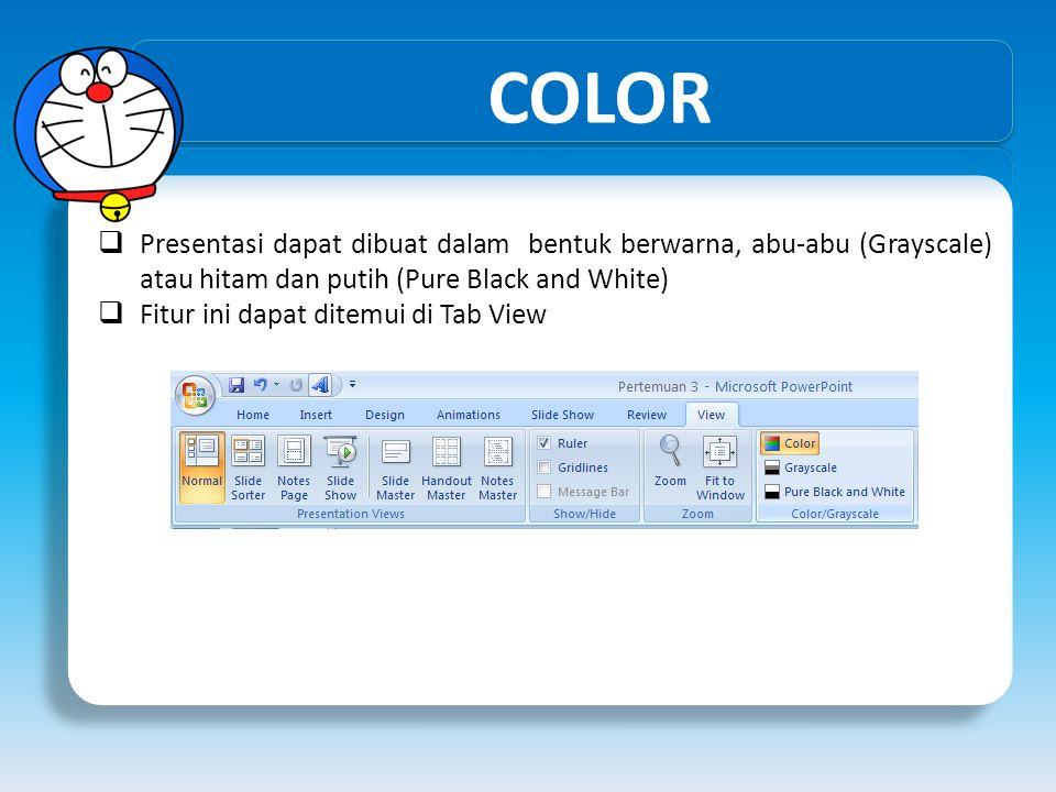 COLOR  Presentasi dapat dibuat dalam bentuk berwarna, abu-abu (Grayscale) atau hitam dan putih (Pure Black and White)  Fitur ini dapat ditemui di Ta