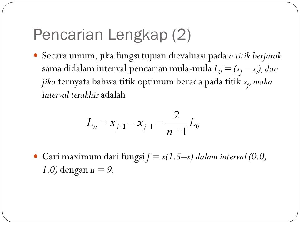 Pencarian Lengkap (2)  Secara umum, jika fungsi tujuan dievaluasi pada n titik berjarak sama didalam interval pencarian mula-mula L 0 = (x f – x s ),