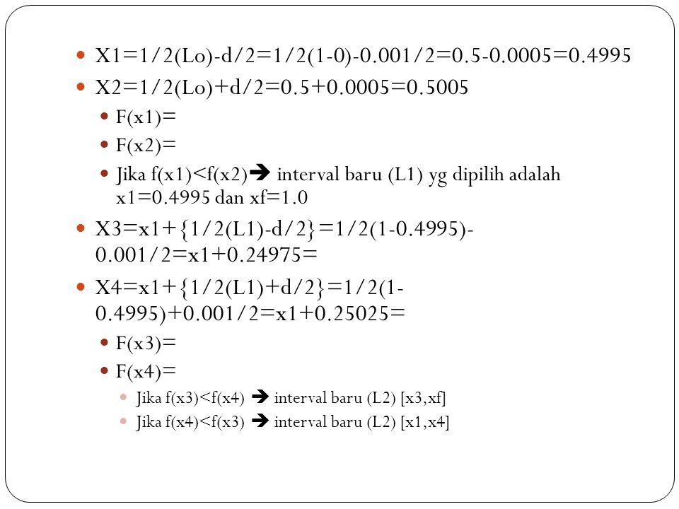  X1=1/2(Lo)-d/2=1/2(1-0)-0.001/2=0.5-0.0005=0.4995  X2=1/2(Lo)+d/2=0.5+0.0005=0.5005  F(x1)=  F(x2)=  Jika f(x1)<f(x2)  interval baru (L1) yg di