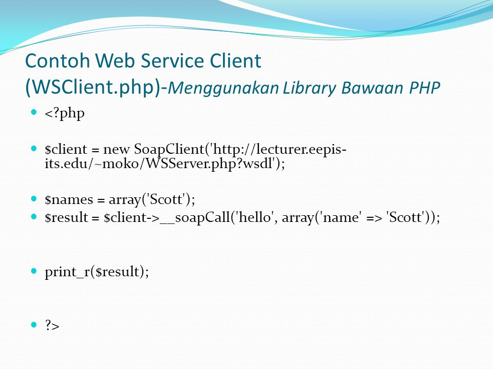 Contoh Web Service Client (WSClient.php)- Menggunakan Library Bawaan PHP  < php  $client = new SoapClient( http://lecturer.eepis- its.edu/~moko/WSServer.php wsdl );  $names = array( Scott );  $result = $client->__soapCall( hello , array( name => Scott ));  print_r($result);  >