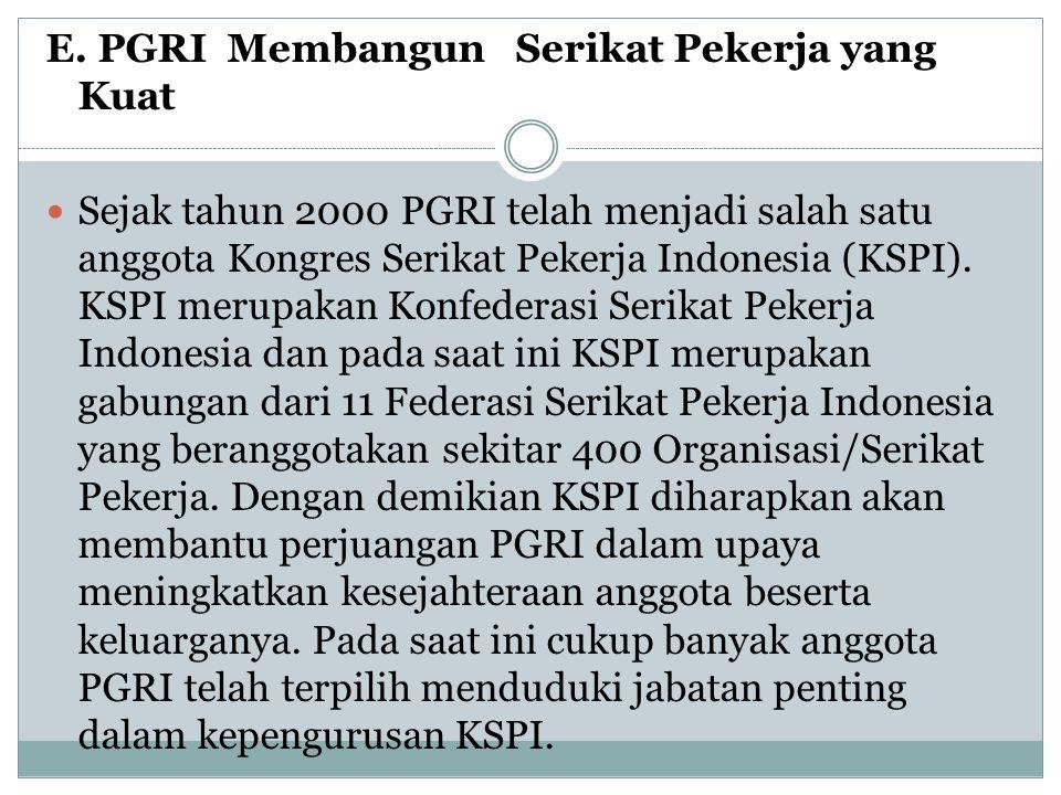 E. PGRI Membangun Serikat Pekerja yang Kuat  Sejak tahun 2000 PGRI telah menjadi salah satu anggota Kongres Serikat Pekerja Indonesia (KSPI). KSPI me