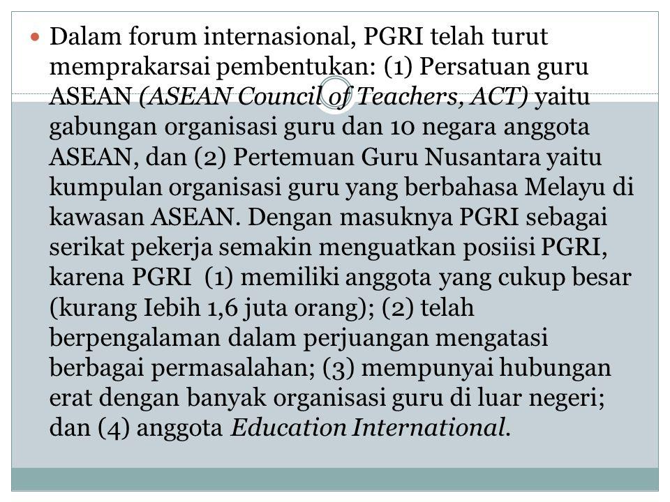  Dalam forum internasional, PGRI telah turut memprakarsai pembentukan: (1) Persatuan guru ASEAN (ASEAN Council of Teachers, ACT) yaitu gabungan organisasi guru dan 10 negara anggota ASEAN, dan (2) Pertemuan Guru Nusantara yaitu kumpulan organisasi guru yang berbahasa Melayu di kawasan ASEAN.