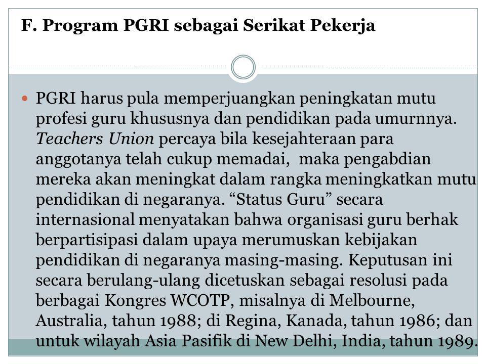 F. Program PGRI sebagai Serikat Pekerja  PGRI harus pula memperjuangkan peningkatan mutu profesi guru khususnya dan pendidikan pada umurnnya. Teacher