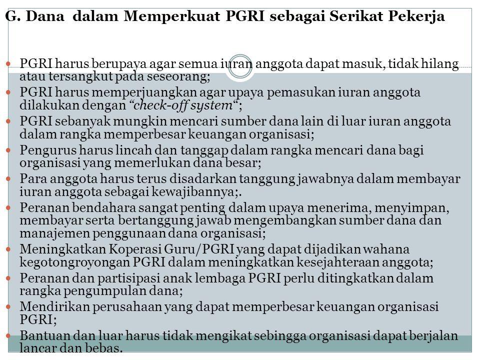G. Dana dalam Memperkuat PGRI sebagai Serikat Pekerja  PGRI harus berupaya agar semua iuran anggota dapat masuk, tidak hilang atau tersangkut pada se