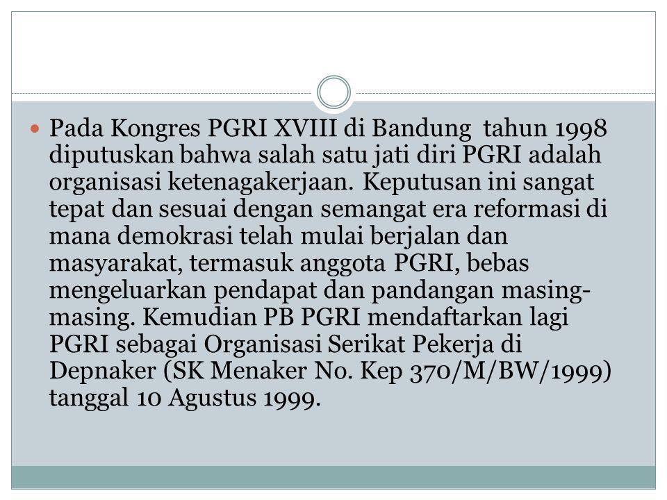  Pada Kongres PGRI XVIII di Bandung tahun 1998 diputuskan bahwa salah satu jati diri PGRI adalah organisasi ketenagakerjaan.