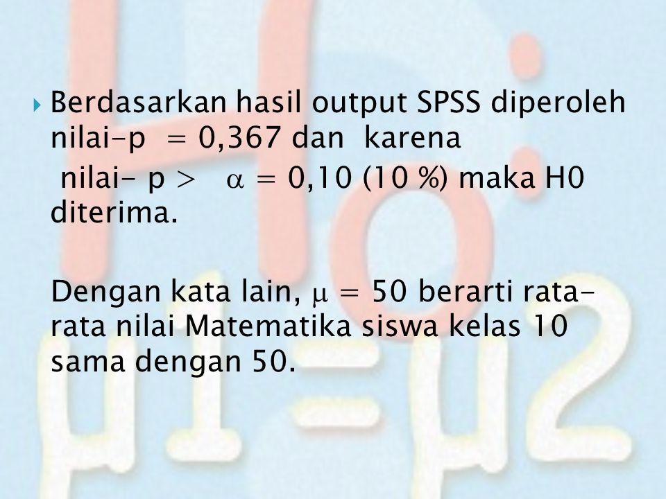  Berdasarkan hasil output SPSS diperoleh nilai-p = 0,367 dan karena nilai- p >  = 0,10 (10 %) maka H0 diterima. Dengan kata lain,  = 50 berarti rat