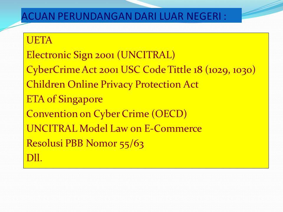 ACUAN PERUNDANGAN DARI LUAR NEGERI : UETA Electronic Sign 2001 (UNCITRAL) CyberCrime Act 2001 USC Code Tittle 18 (1029, 1030) Children Online Privacy