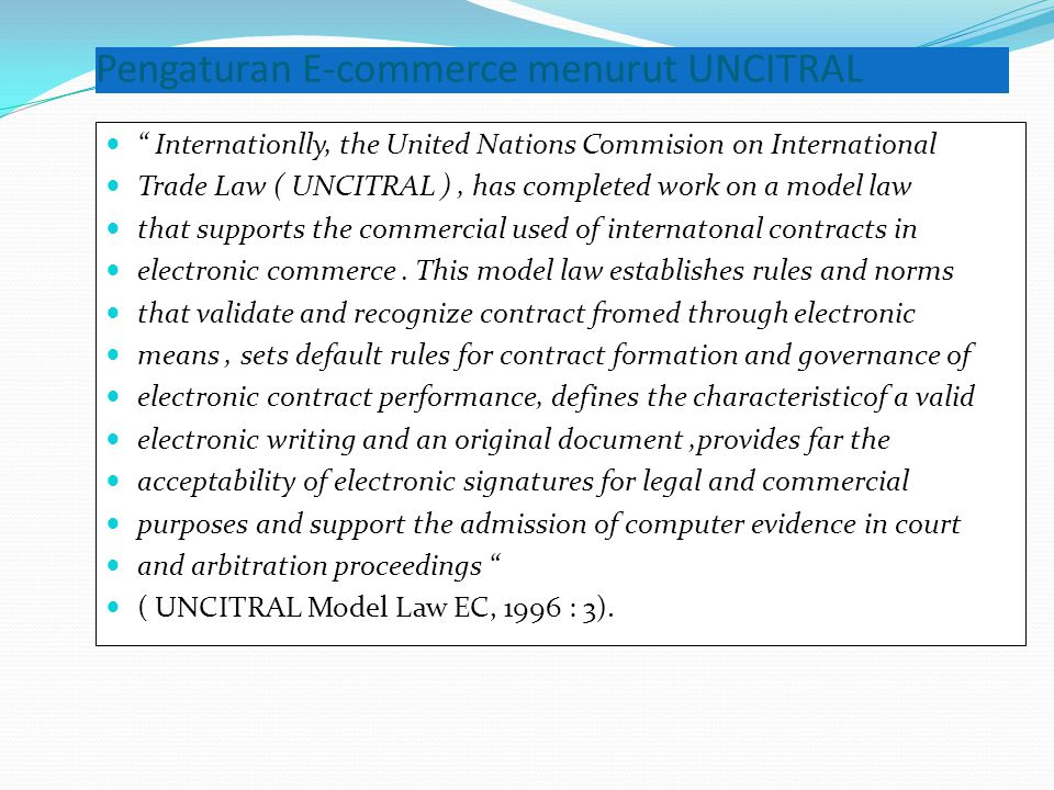 "Pengaturan E-commerce menurut UNCITRAL  "" Internationlly, the United Nations Commision on International  Trade Law ( UNCITRAL ), has completed work"