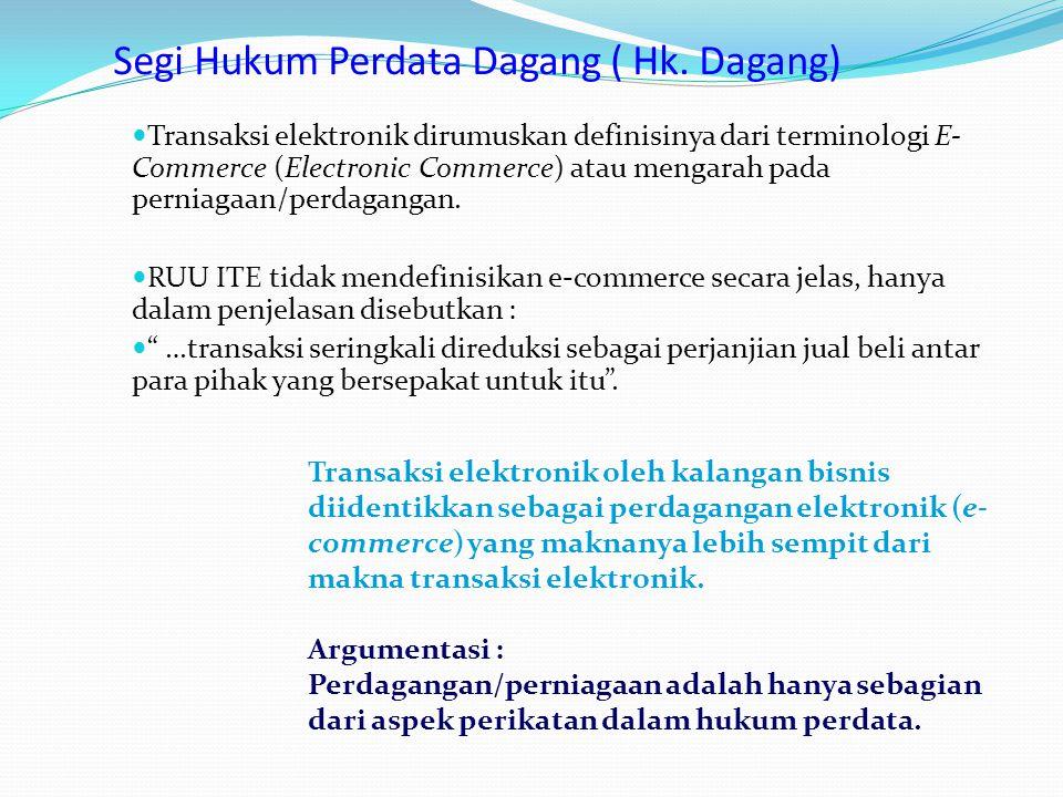 Segi Hukum Perdata Dagang ( Hk. Dagang)  Transaksi elektronik dirumuskan definisinya dari terminologi E- Commerce (Electronic Commerce) atau mengarah
