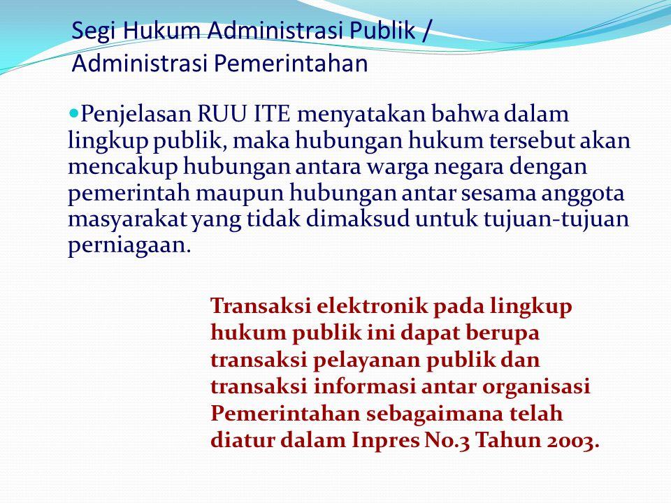 Segi Hukum Administrasi Publik / Administrasi Pemerintahan  Penjelasan RUU ITE menyatakan bahwa dalam lingkup publik, maka hubungan hukum tersebut ak