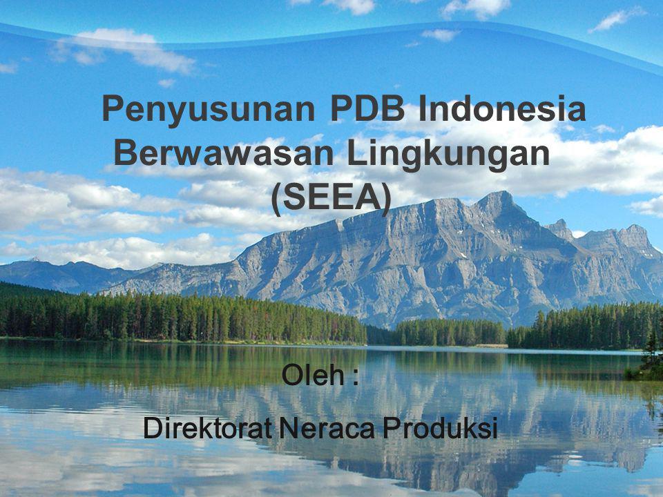 Penyusunan PDB Indonesia Berwawasan Lingkungan (SEEA) Oleh : Direktorat Neraca Produksi