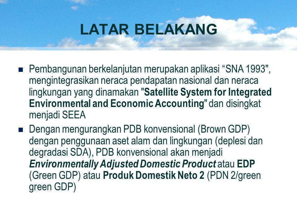   Pembangunan berkelanjutan merupakan aplikasi SNA 1993 , mengintegrasikan neraca pendapatan nasional dan neraca lingkungan yang dinamakan Satellite System for Integrated Environmental and Economic Accounting dan disingkat menjadi SEEA   Dengan mengurangkan PDB konvensional (Brown GDP) dengan penggunaan aset alam dan lingkungan (deplesi dan degradasi SDA), PDB konvensional akan menjadi Environmentally Adjusted Domestic Product atau EDP (Green GDP) atau Produk Domestik Neto 2 (PDN 2/green green GDP) LATAR BELAKANG