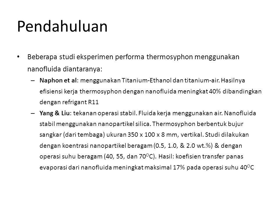 Pendahuluan • Beberapa studi eksperimen performa thermosyphon menggunakan nanofluida diantaranya: – Naphon et al: menggunakan Titanium-Ethanol dan tit