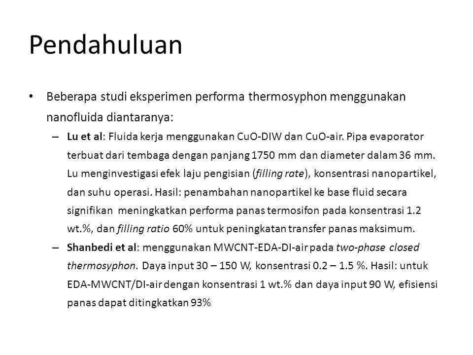 Pendahuluan • Beberapa studi eksperimen performa thermosyphon menggunakan nanofluida diantaranya: – Lu et al: Fluida kerja menggunakan CuO-DIW dan CuO