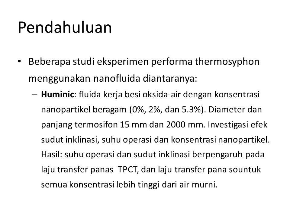 Pendahuluan • Beberapa studi eksperimen performa thermosyphon menggunakan nanofluida diantaranya: – Huminic: fluida kerja besi oksida-air dengan konse