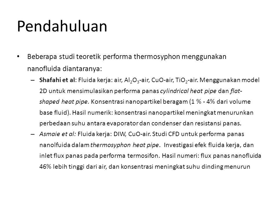 Pendahuluan • Beberapa studi teoretik performa thermosyphon menggunakan nanofluida diantaranya: – Shafahi et al: Fluida kerja: air, Al 2 O 3 -air, CuO