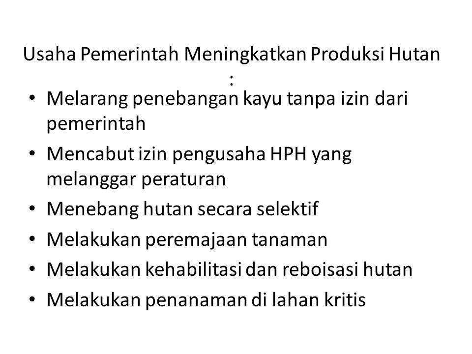 Usaha Pemerintah Meningkatkan Produksi Hutan : • Melarang penebangan kayu tanpa izin dari pemerintah • Mencabut izin pengusaha HPH yang melanggar pera