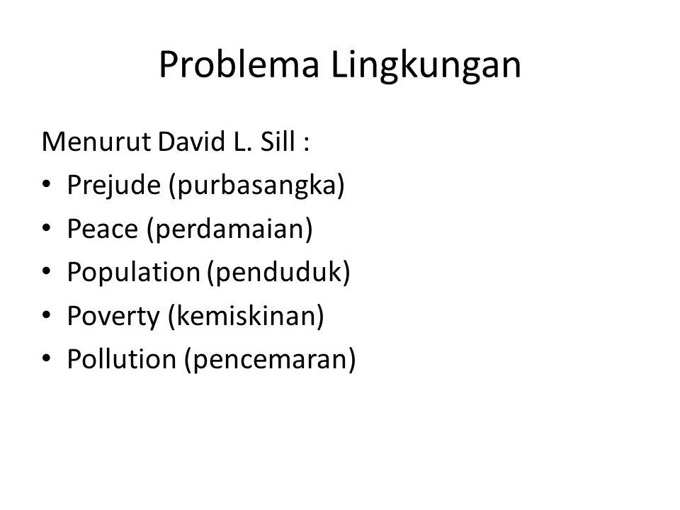 Problema Lingkungan Menurut David L. Sill : • Prejude (purbasangka) • Peace (perdamaian) • Population (penduduk) • Poverty (kemiskinan) • Pollution (p
