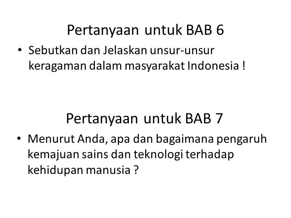 Pertanyaan untuk BAB 6 • Sebutkan dan Jelaskan unsur-unsur keragaman dalam masyarakat Indonesia ! Pertanyaan untuk BAB 7 • Menurut Anda, apa dan bagai