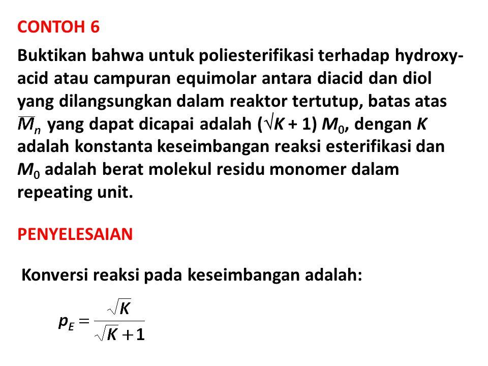 CONTOH 6 Buktikan bahwa untuk poliesterifikasi terhadap hydroxy- acid atau campuran equimolar antara diacid dan diol yang dilangsungkan dalam reaktor tertutup, batas atas yang dapat dicapai adalah (  K + 1) M 0, dengan K adalah konstanta keseimbangan reaksi esterifikasi dan M 0 adalah berat molekul residu monomer dalam repeating unit.
