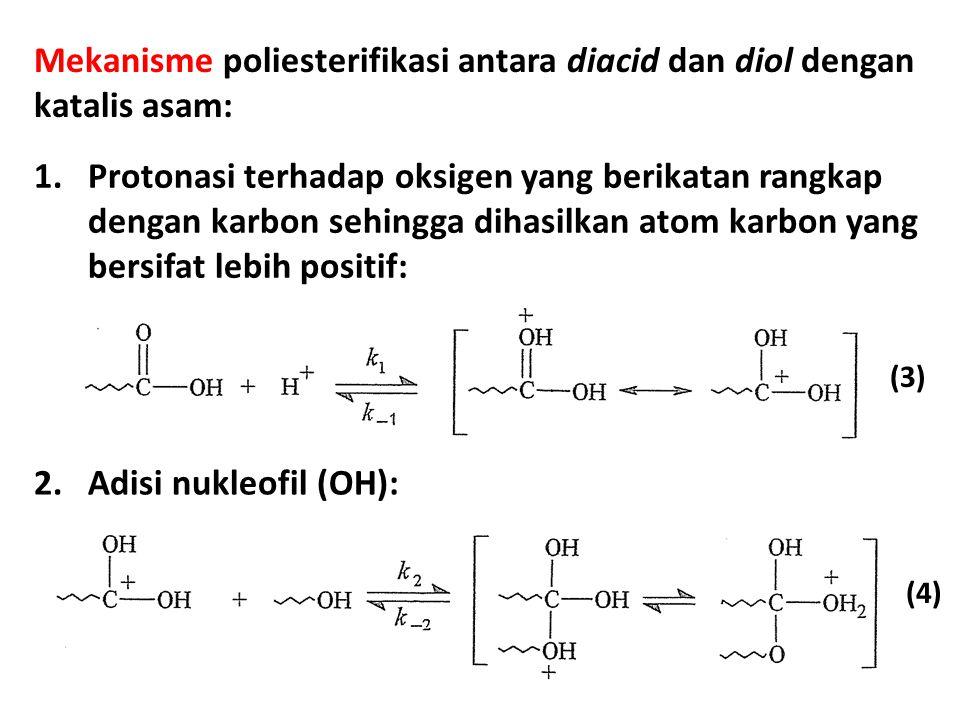 Mekanisme poliesterifikasi antara diacid dan diol dengan katalis asam: (3) 1.Protonasi terhadap oksigen yang berikatan rangkap dengan karbon sehingga dihasilkan atom karbon yang bersifat lebih positif: 2.Adisi nukleofil (OH): (4)