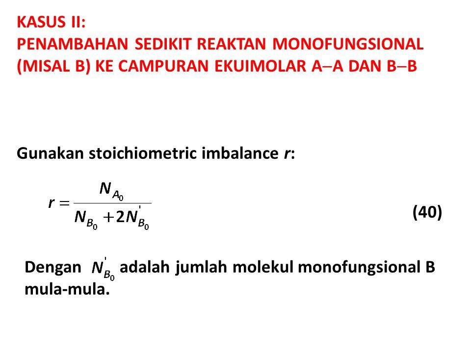 KASUS II: PENAMBAHAN SEDIKIT REAKTAN MONOFUNGSIONAL (MISAL B) KE CAMPURAN EKUIMOLAR A  A DAN B  B Gunakan stoichiometric imbalance r: (40) Dengan adalah jumlah molekul monofungsional B mula-mula.