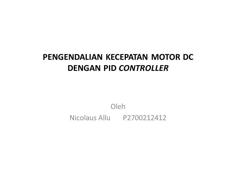PENGENDALIAN KECEPATAN MOTOR DC DENGAN PID CONTROLLER Oleh Nicolaus Allu P2700212412
