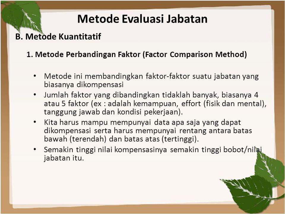 Metode Evaluasi Jabatan • Metode ini membandingkan faktor-faktor suatu jabatan yang biasanya dikompensasi • Jumlah faktor yang dibandingkan tidaklah b