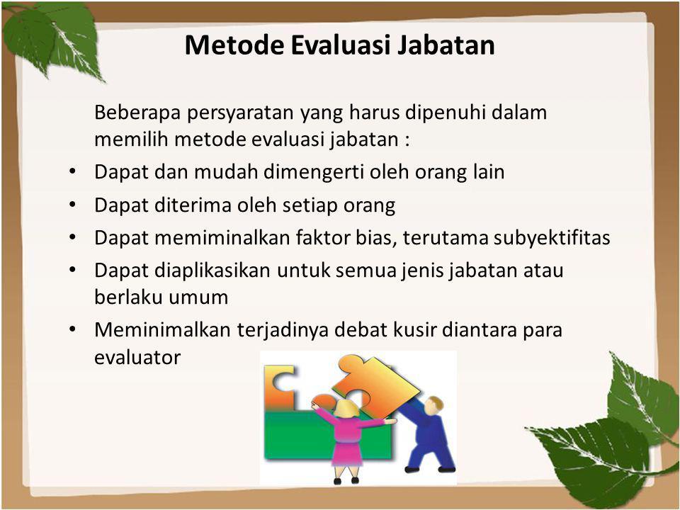 Metode Evaluasi Jabatan Beberapa persyaratan yang harus dipenuhi dalam memilih metode evaluasi jabatan : • Dapat dan mudah dimengerti oleh orang lain