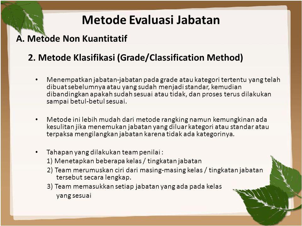 Metode Evaluasi Jabatan • Menempatkan jabatan-jabatan pada grade atau kategori tertentu yang telah dibuat sebelumnya atau yang sudah menjadi standar, kemudian dibandingkan apakah sudah sesuai atau tidak, dan proses terus dilakukan sampai betul-betul sesuai.